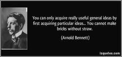 You can only acquire really useful general ideas by 