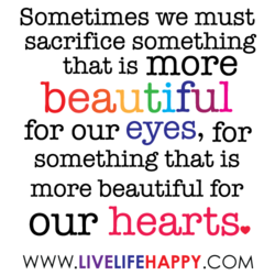 Sometimes we must sacrifice something that is more beautiful for our eyes, for something that is more beautiful for our hearts. WWW.LIVELIFEHAPPY.COM