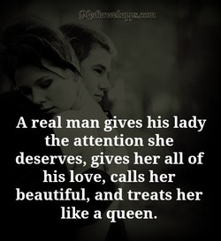 A real man gives his lady the attention she deserves, gives her all of his love, calls her beautiful, and treats her like a queen.