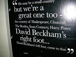 We may be a small country but we're a great one too - the counfry of Shakespeare, Churchill The Beatles.ean Connery, HairyPotter, David Beckhalllts right foot. DaxådBeckham's left foot, come to thal.