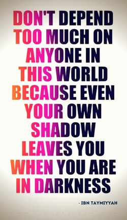 DON'T DEPEND TOO MUCH ON ANYONE IN THIS WORLD BECAUSE EVEN YOUR OWN SHADOW LEAVES YOU WHEN YOU ARE IN DARKNESS - IBN TAYMIYYAH
