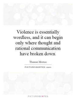 Violence is essentially wordless, and it can begin only where thought and rational communication have broken down. Thomas Melton PICTURE QUOTES. PICTUREQUVTES