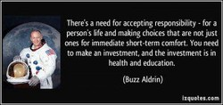 Theres a need fol accepting resx»nsibility - for a person's life and making choices that are not just ones immediate Short-term canfOrt. You need to make an investment. and the investment is in health and education. (Buzz Aldrin)