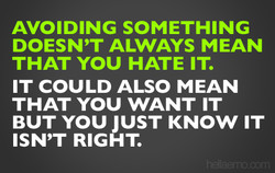 AVOIDING SOMETHING DOESN'T ALWAYS MEAN THAT YOU HATE IT. IT COULD ALSO MEAN THAT YOU WANT IT BUT YOU JUST KNOW IT ISN'T RIGHT.