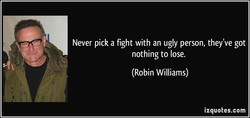 Never pick a fight with an ugly person, they've got nothing to lose. (Robin Williams) izquotes.com f.