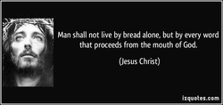 Man shall not live by bread alone, but by every word 