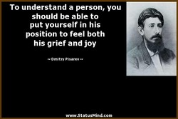 To understand a person, you should be able to put yourself in his position to feel both his grief and joy Dmitry Pisarev www.StatusMind.com