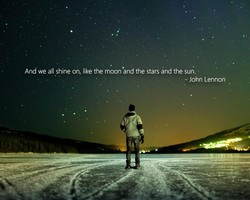 And we all shine on, like the moon •and the stars and the sun. 