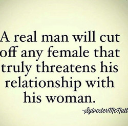 A real man will cut off any female that truly threatens his relationship with his woman.