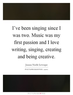 I've been singing since I 