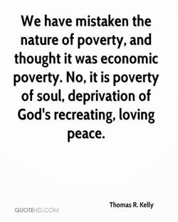 We have mistaken the nature of poverty, and thought it was economic poverty. No, it is poverty of soul, deprivation of God's recreating, loving peace. Thomas R. Kelly auorEHD.CCJ'v8