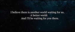 I believe there is another world waiting for us. 