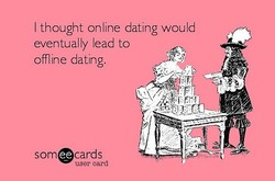 I thought online dating would 