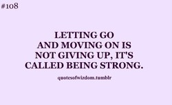 # 108 LETTING GO AND MOVING ON IS NOT GIVING UP, IT's CALLED BEING STRONG. quotesofwizdom.tumblr