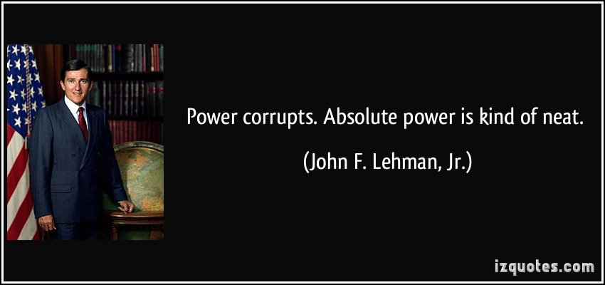 power corrupts absolute power corrupts absolutely Power corrupts quotes from brainyquote, an extensive collection of quotations by famous authors, celebrities, and newsmakers power tends to corrupt and absolute power corrupts absolutely - lord acton.