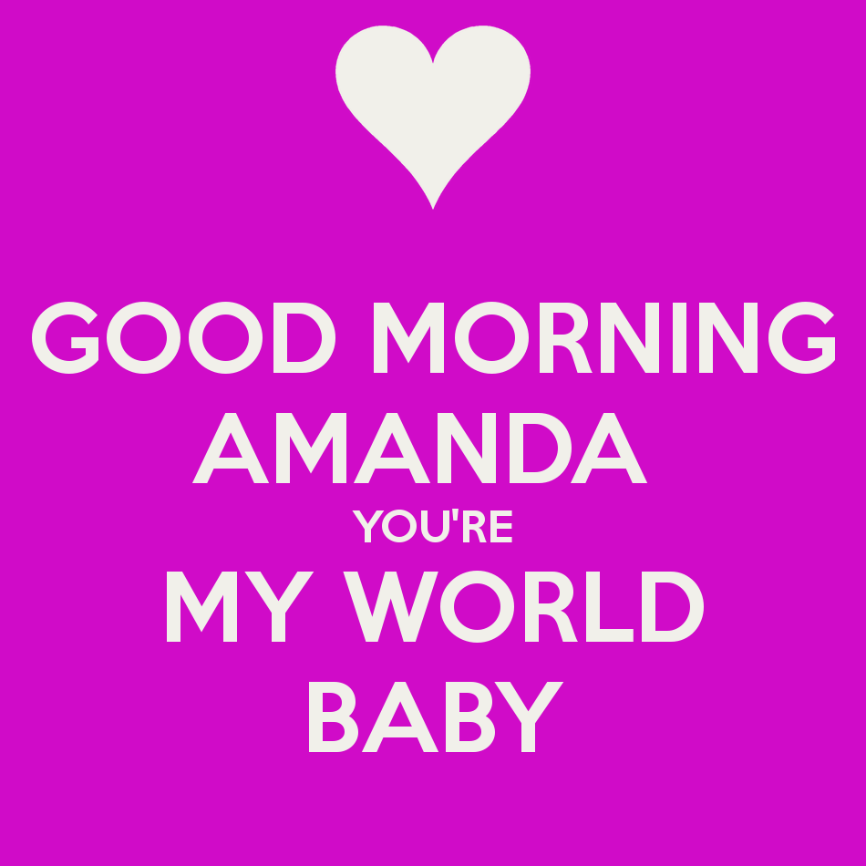 GOOD MORNING AMANDA YOU RE MY WORLD BABY