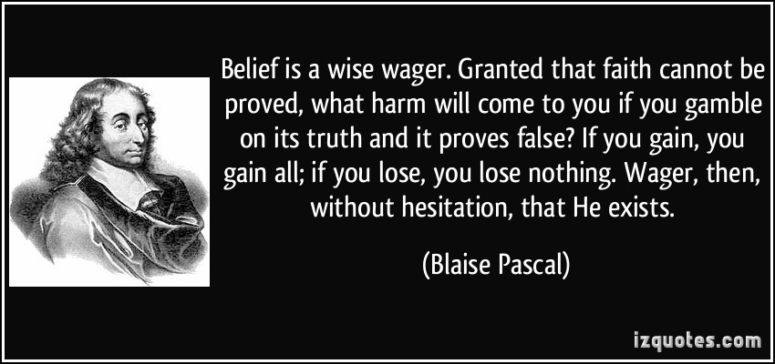 pascals wager essay Pascal's wager is solely based on logic and is a very mathematical way to view faith pascal plays off people's rationality to back this argument according to pascal the possible downfalls strongly outweigh the few extra pleasures you might encounter if you were to not follow god.