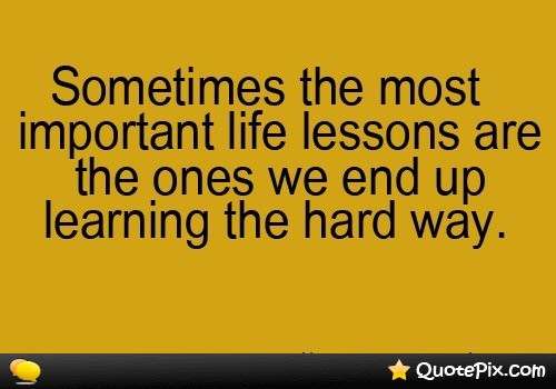 quotes about hard lessons 41 quotes rh quotemaster org hard lessons learned in life quotes hard learned lessons