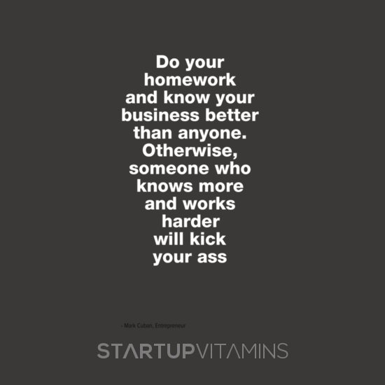 do your homework and know your business better than anyone otherwise someone who knows more and works harder will kick your ass startupvitamins