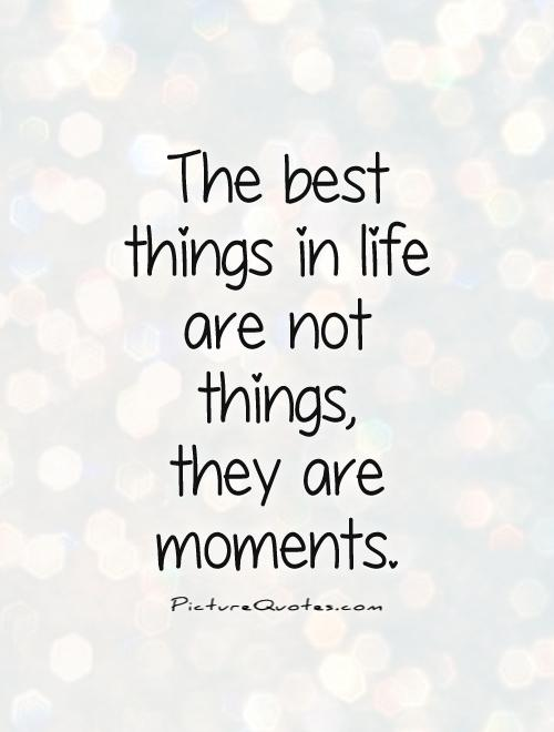 Quotes about Best moment in life 38 quotes