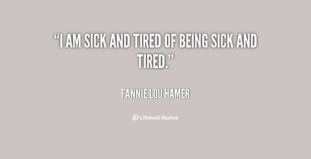 Quotes About Sick And Tired 85 Quotes
