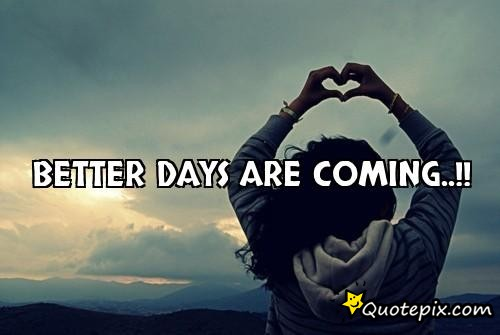 Quotes About Better Days Coming 36 Quotes