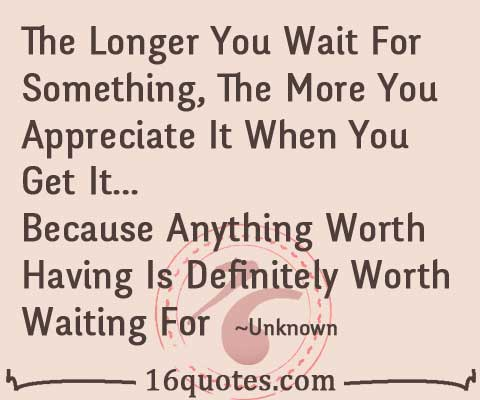 the longer you wait for something the more you appreciate it when you get it because anything worth having ldefinitei worth waiting for 16quotesom