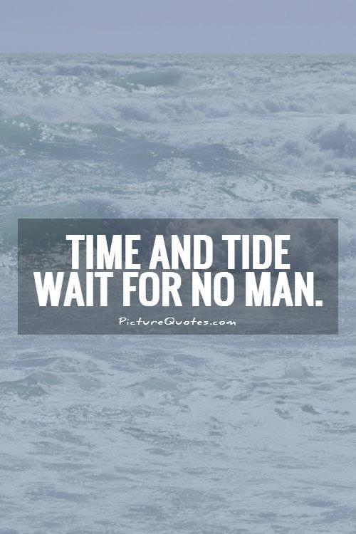 time and tide wait for none essay Time is money' is an axiom that stresses the importance of time and the need to use it productively time is the most precious thing in the world, for once lost, it can you may delay, but time will not you may have heard of the famous saying, time and tide wait for no man.