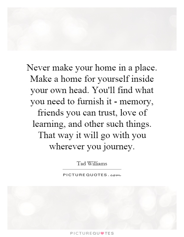 Http://quotes Pictures.picphotos.net/never Make Your Home In A Place Make A  Home For Yourself Inside/1 ...