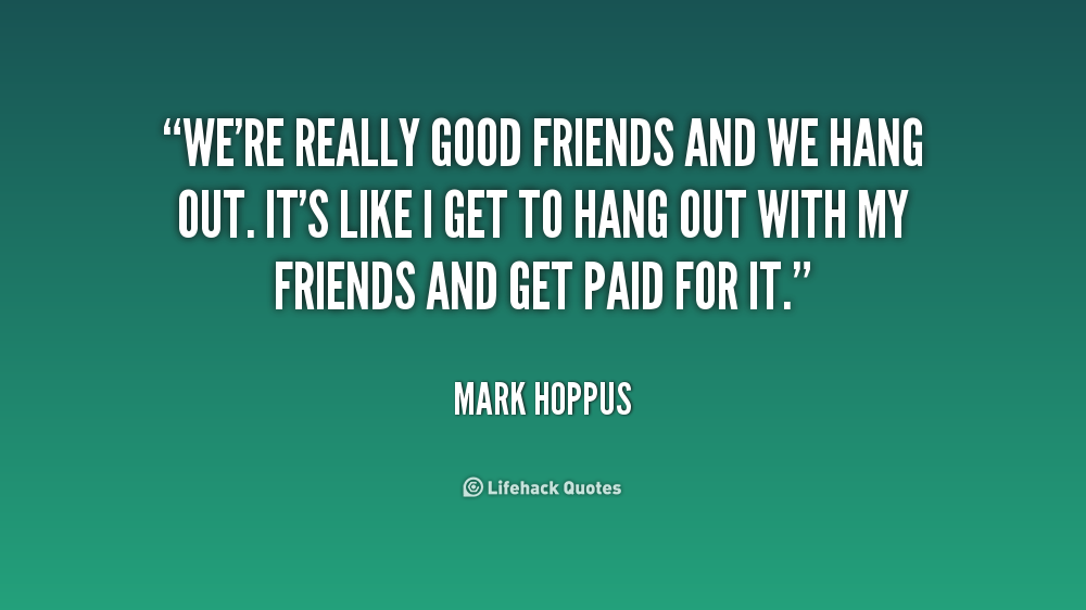 Quotes about Hanging Out With Friends (30 quotes)
