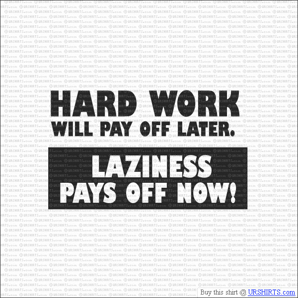 laziness adolescence and hard work Hard work often pays off after time, but laziness always pays off now never put off until tomorrow what you can you know what we'll finish this later there's a here comes honey boo boo marathon on.