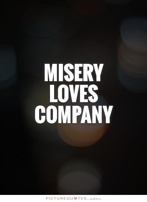 Quotes about Misery Loves Company (35 quotes)