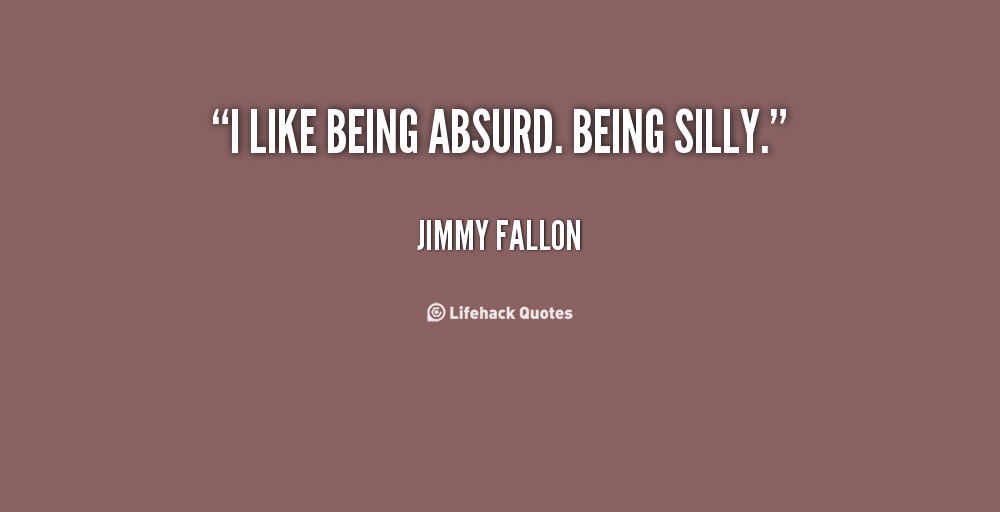 Quotes about Being Silly (84 quotes)