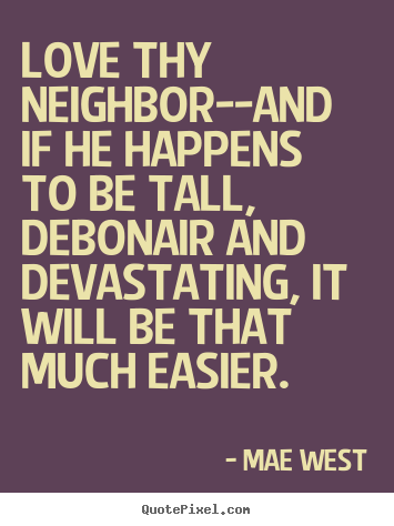 Quotes about Love Thy Neighbor (47 quotes)