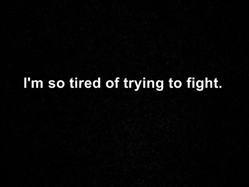 Quotes About Tired Of Fighting 45 Quotes