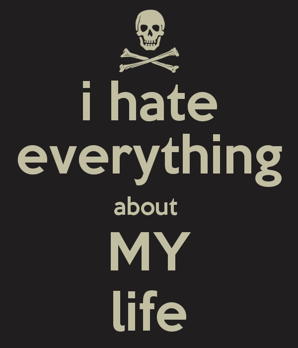 I Hate My Life Quotes Quotes about I Hate My Life (46 quotes) I Hate My Life Quotes