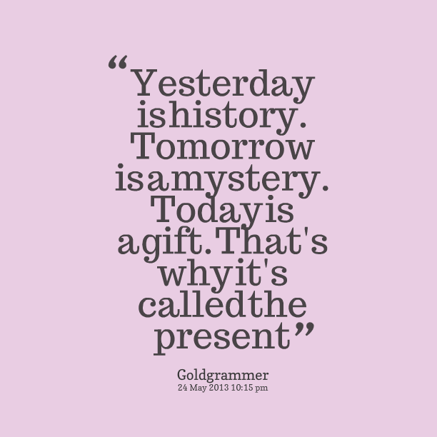 Gift is tomorrow a mystery is but today a Yesterday Is