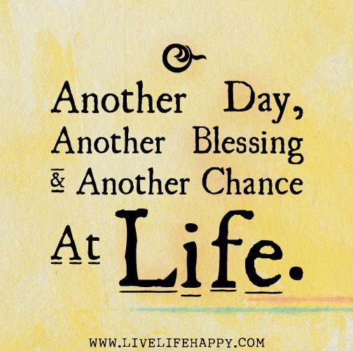 Another Day, Another Blessing Another Chance AtLife. WWW.LIVELIFEHAPPY.COM