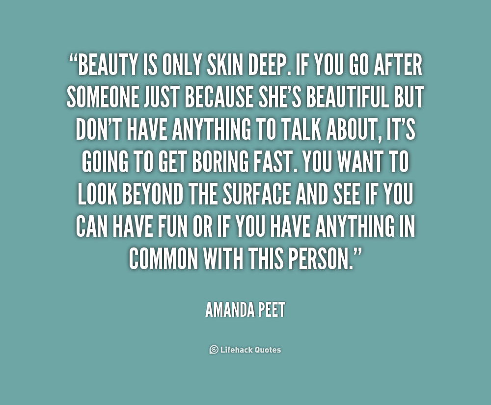 beauty is more than skin deep essay We all know that beauty is only skin deep and that it's what's inside that really matters and yet despite that we are still attracted to the one with the stunning looks selecting an application to build your latest, or first, web site is just the same.