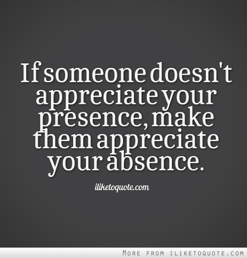 ifsomeone doesnt appreciate your presence make them appreciate your absence iliheloquotecom