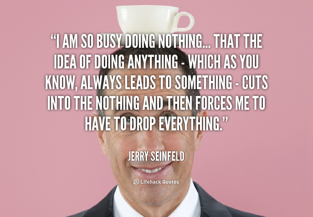 Quotes About Busy Doing Nothing 28 Quotes