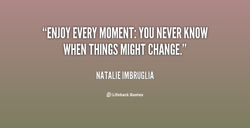 Quotes About Enjoying Every Moment 39 Quotes
