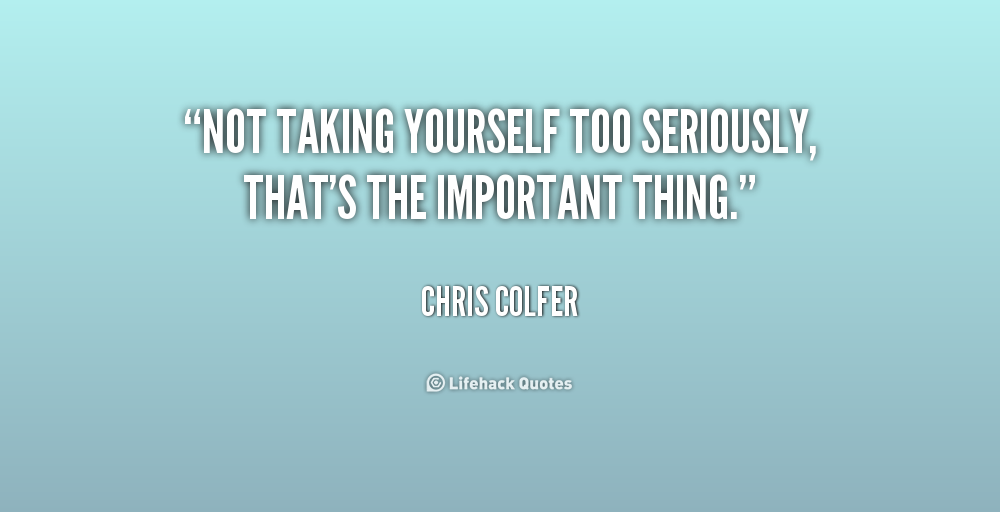 Quotes About Taking Yourself Too Seriously 24 Quotes