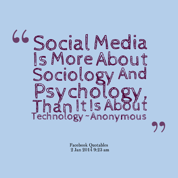 Social Media Is More About Sociology And Psychology echno ogy -Anonymous  Facebook Ouotables 2 Jan 2011 9:23 am