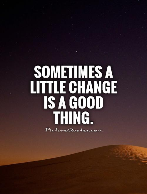 Change Is Good Quotes Quotes about Change can be good (88 quotes) Change Is Good Quotes