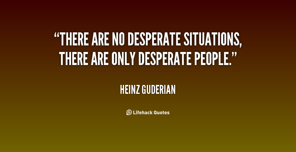 Quotes About Desperate 524 Quotes Below you will find our collection of inspirational, wise, and humorous old desperate quotes, desperate sayings, and desperate proverbs, collected over the years from a variety of sources. quotes about desperate 524 quotes