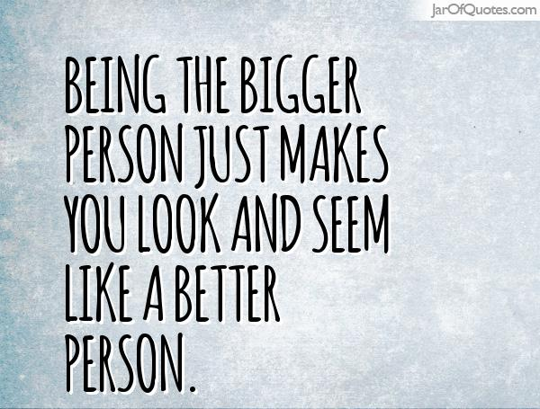 Quotes About Bigger Person 45 Quotes