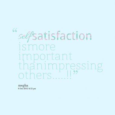 self satisfaction is the happiness When we discuss happiness, we are referring to a person's enjoyment or satisfaction, which may last just a few moments or extend over the period of a self-determined happiness positive affect might be influenced by external factors in our everyday life, but if people yearn for more happiness, can.