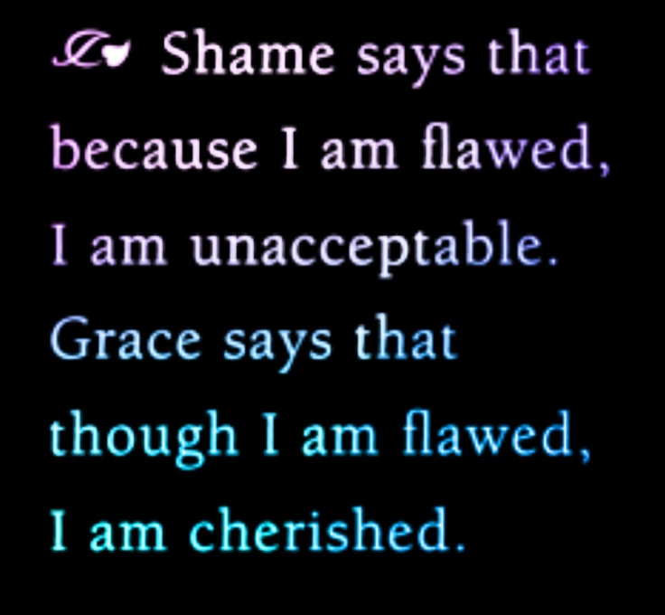 """Image result for """"shame says that because i am flawed, i am unacceptable. grace says that though i am flawed, i am cherished!"""""""
