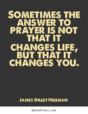Quotes about answered prayer 81 quotes prayer is not that it changes life but that it changes you james dillet freeman quotepixei con altavistaventures Images